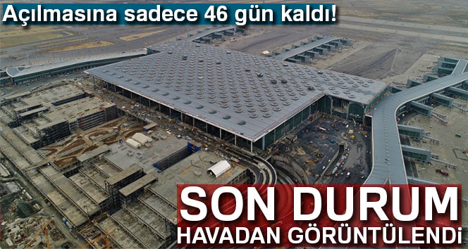 İstanbul'da yeni havalimanının açılışına 46 gün kaldı