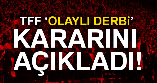 Olaylı Fenerbahçe-Beşiktaş derbisiyle ilgili karar verildi